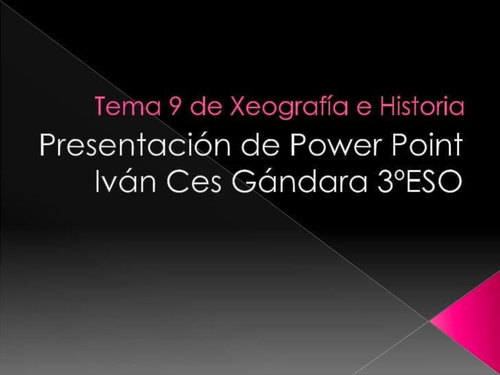 Tema 9 de Xeografía e Historia<br />Presentación de PowerPoint<br />Iván Ces Gándara 3ºESO     <br />