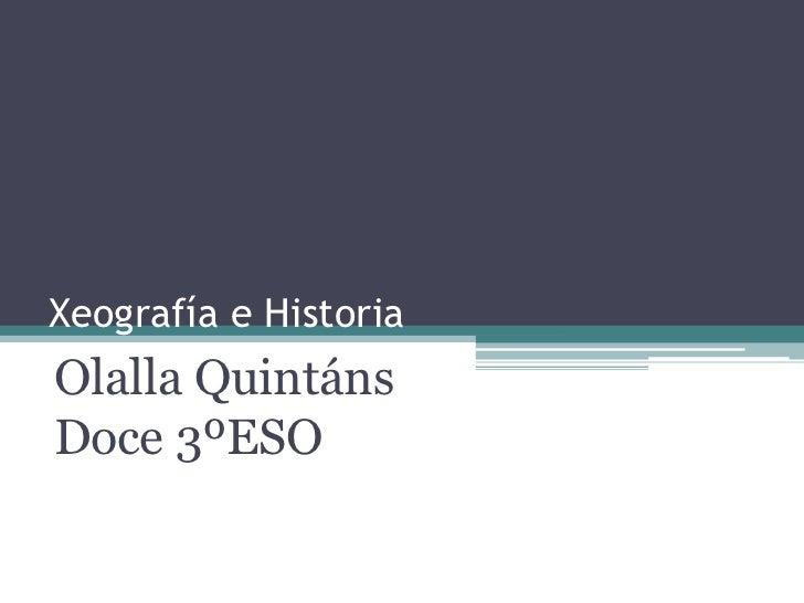 Xeografía e Historia<br />Olalla Quintáns Doce 3ºESO     <br />