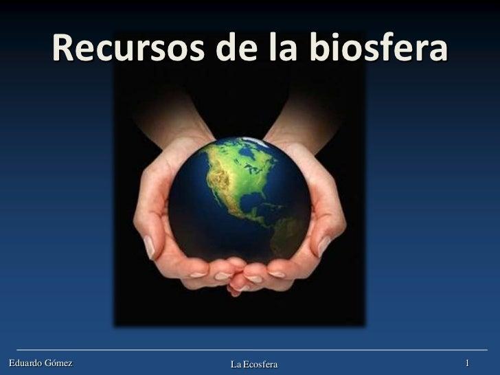 Recursos de la biosferaEduardo Gómez     La Ecosfera     1