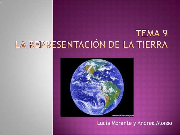 Tema 9 La representación de la tierra<br />Lucía Morante y Andrea Alonso<br />