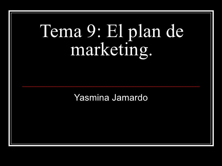 Tema 9: El plan de   marketing.    Yasmina Jamardo