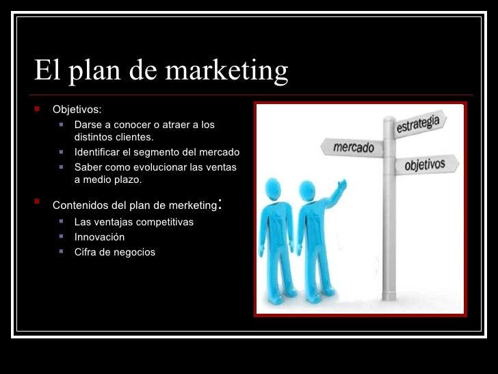 El plan de marketing   Objetivos:        Darse a conocer o atraer a los         distintos clientes.        Identificar ...