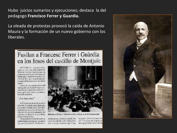 Hubo juicios sumarios y ejecuciones; destaca la delpedagogo Francisco Ferrer y Guardia.La oleada de protestas provocó la c...