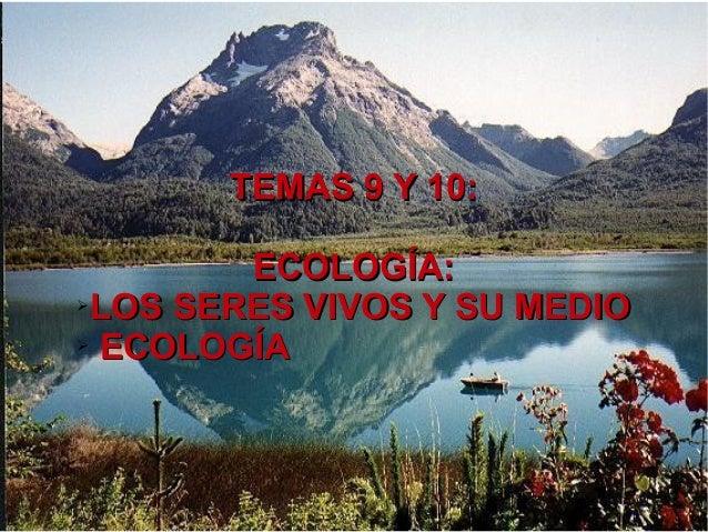 TEMAS 9 Y 10:TEMAS 9 Y 10: ECOLOGÍA:ECOLOGÍA: ➢ LOS SERES VIVOS Y SU MEDIOLOS SERES VIVOS Y SU MEDIO ➢ ECOLOGÍAECOLOGÍA