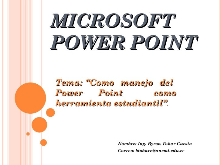 "MICROSOFT POWER POINT Nombre: Ing. Byron Tobar Cuesta Correo: btobarc@unemi.edu.ec Tema: ""Como  manejo  del  Power Point  ..."