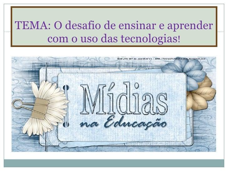 TEMA: O desafio de ensinar e aprender com o uso das tecnologias !