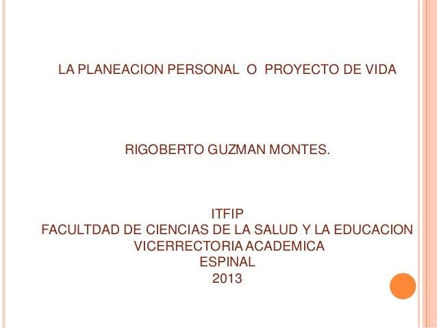 LA PLANEACION PERSONAL O PROYECTO DE VIDA          RIGOBERTO GUZMAN MONTES.                      ITFIPFACULTDAD DE CIENCIA...