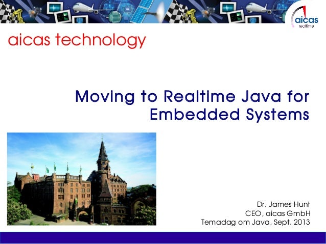 aicas technology Moving to Realtime Java for Embedded Systems Dr. James Hunt CEO, aicas GmbH Temadag om Java, Sept. 2013