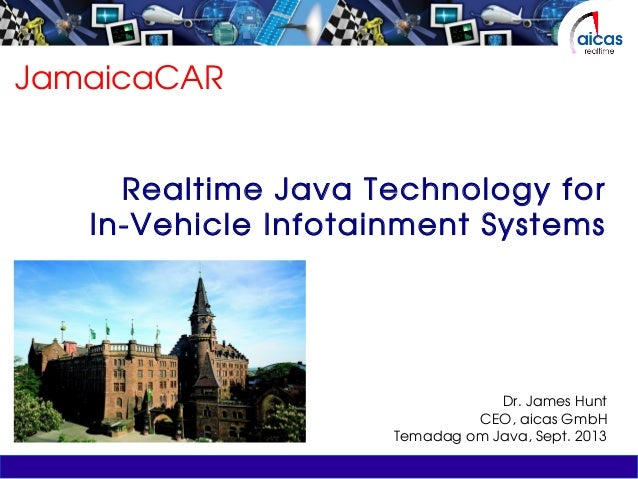 JamaicaCAR Realtime Java Technology for In-Vehicle Infotainment Systems Dr. James Hunt CEO, aicas GmbH Temadag om Java, Se...