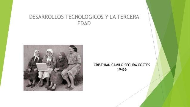 DESARROLLOS TECNOLOGICOS Y LA TERCERA EDAD CRISTHIAN CAMILO SEGURA CORTES 19466