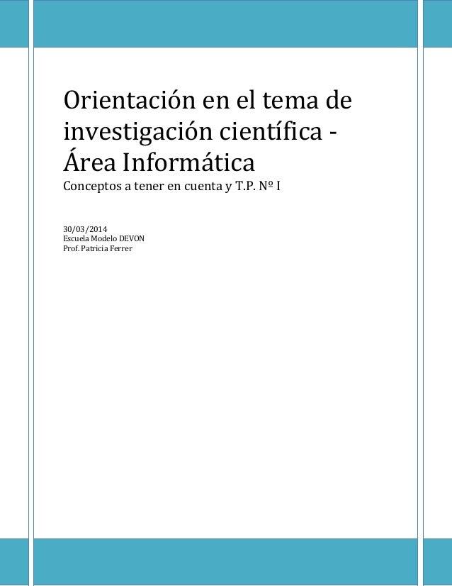 Orientación en el tema de investigación científica - Área Informática Conceptos a tener en cuenta y T.P. Nº I 30/03/2014 E...