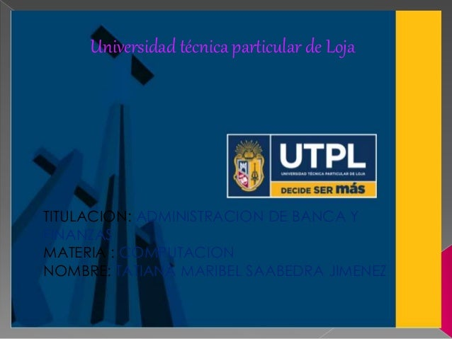 Universidad técnica particular de Loja TITULACION: ADMINISTRACION DE BANCA Y FINANZAS MATERIA : COMPUTACION NOMBRE: TATIAN...