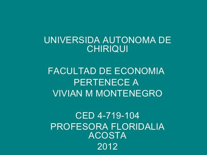 UNIVERSIDA AUTONOMA DE        CHIRIQUIFACULTAD DE ECONOMIA      PERTENECE A VIVIAN M MONTENEGRO     CED 4-719-104 PROFESOR...