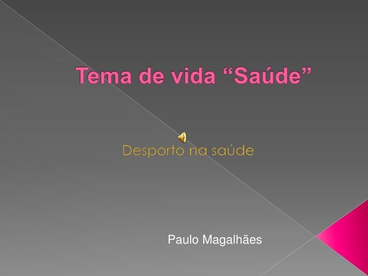 """Tema de vida """"Saúde""""<br />Desporto na saúde<br />Paulo Magalhães<br />"""