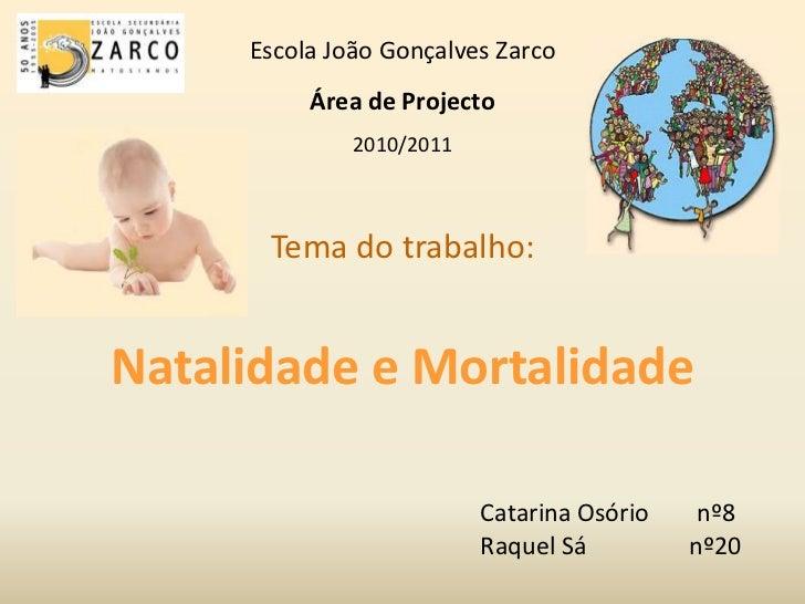 Escola João Gonçalves Zarco<br />Área de Projecto<br />2010/2011<br />Tema do trabalho: Natalidade e Mortalidade<br />Cata...