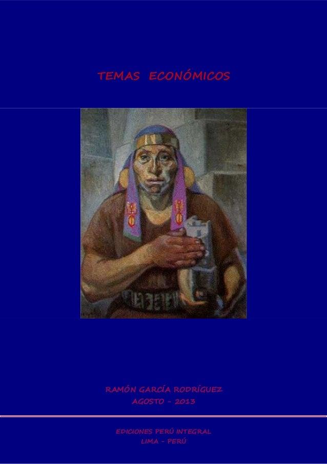 TEMAS ECONÓMICOS RAMÓN GARCÍA RODRÍGUEZ AGOSTO - 2013 EDICIONES PERÚ INTEGRAL LIMA - PERÚ