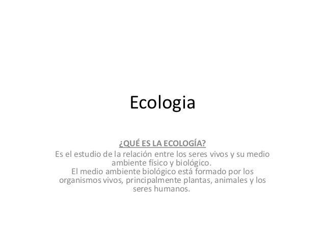 Ecologia                   ¿QUÉ ES LA ECOLOGÍA?Es el estudio de la relación entre los seres vivos y su medio              ...