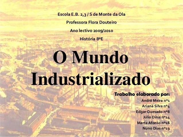 O MundoIndustrializadoTrabalho elaborado por:André Meira nº1Ariana Silva nº4Edgar Quesado nº8Júlio Dinis nº14Marta Afonso ...