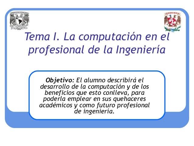Tema I. La computación en el profesional de la Ingeniería     Objetivo: El alumno describirá el   desarrollo de la computa...