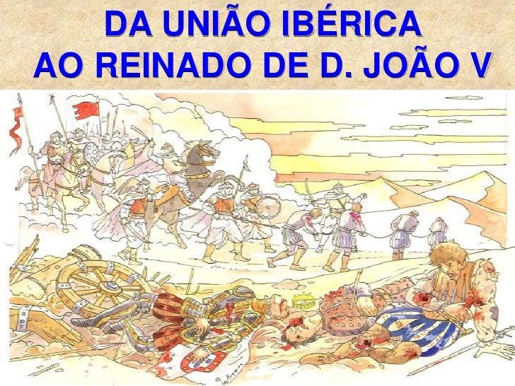 DA UNIÃO IBÉRICA AO REINADO DE D. JOÃO V