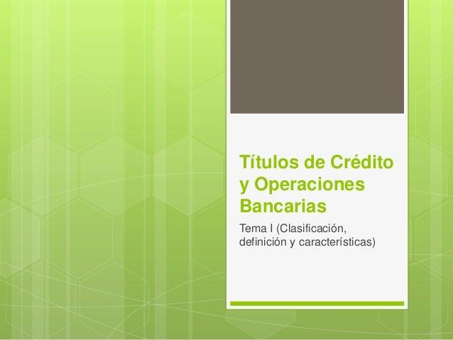 Títulos de Crédito  y Operaciones  Bancarias  Tema I (Clasificación,  definición y características)