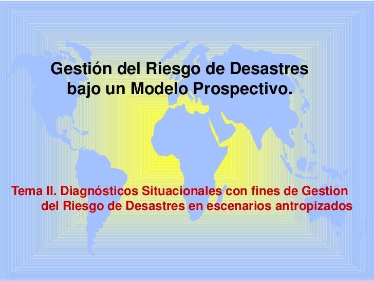 Gestióndel Riesgo de Desastres<br />bajo un Modelo Prospectivo.<br />Tema II. Diagnósticos Situacionales con fines de Gest...