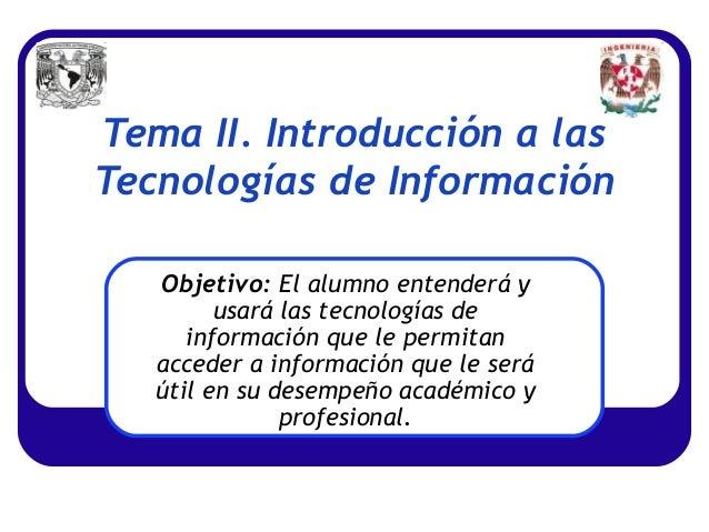 Tema II. Introducción a lasTecnologías de Información   Objetivo: El alumno entenderá y         usará las tecnologías de  ...