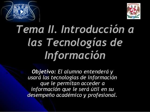 Tema II. Introducción a las Tecnologías de Información Objetivo: El alumno entenderá y usará las tecnologías de informació...