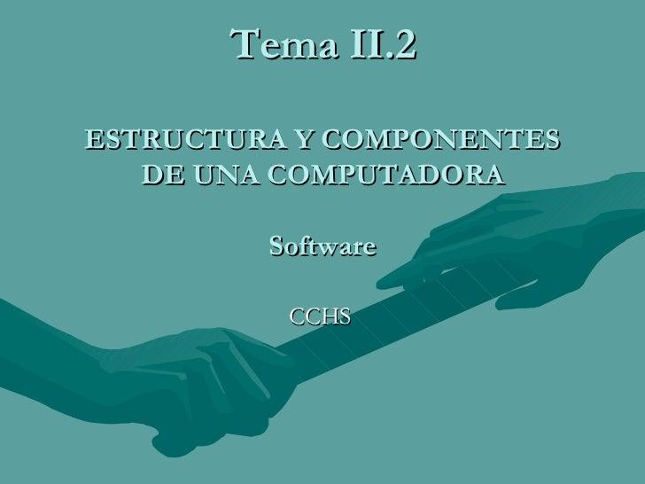 Tema II.2 ESTRUCTURA Y COMPONENTES DE UNA COMPUTADORA Software CCHS