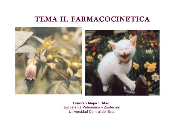 TEMA II. FARMACOCINETICA Dinorah Mejía T. Msc . Escuela de Veterinaria y Zootecnia Universidad Central del Este