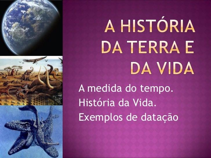 A medida do tempo.História da Vida.Exemplos de datação