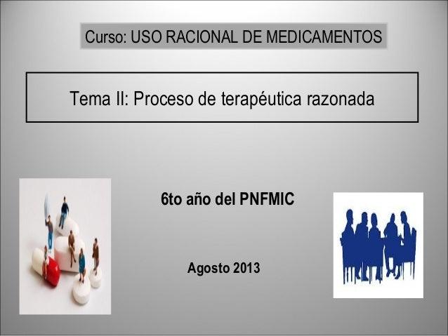 Tema II: Proceso de terapéutica razonada 6to año del PNFMIC Agosto 2013 Curso: USO RACIONAL DE MEDICAMENTOS