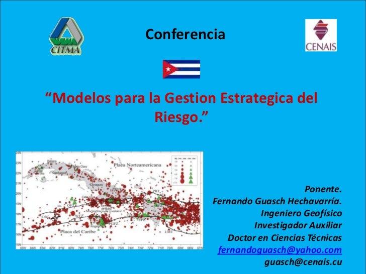 """Conferencia<br />""""Modelos para la GestionEstrategica del Riesgo.""""<br />Ponente.<br />Fernando GuaschHechavarría.<br /..."""