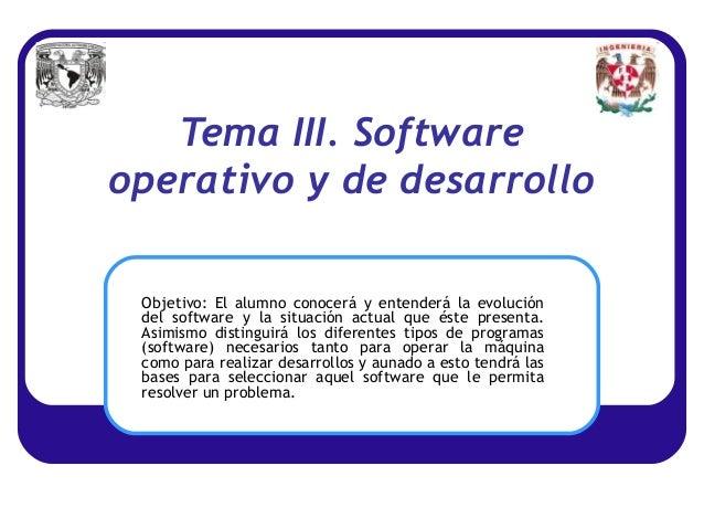 Tema III. Softwareoperativo y de desarrollo Objetivo: El alumno conocerá y entenderá la evolución del software y la situac...