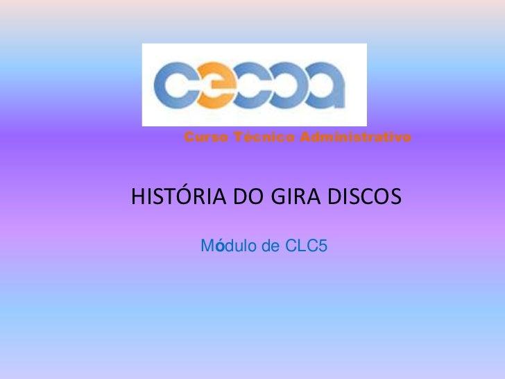 Curso Técnico Administrativo<br />HISTÓRIA DO GIRA DISCOS<br />Módulo de CLC5<br />