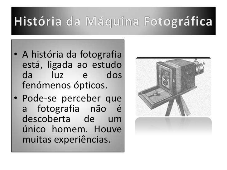 História da Máquina Fotográfica<br />A história da fotografia está, ligada ao estudo da luz e dos fenómenos ópticos.<br />...