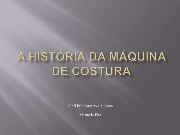A história da máquina de costura<br />Clc 5 Efa Condeixa-a-Nova<br />Manuela Pita<br />
