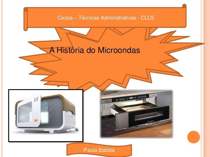 Cecoa – Técnicas Administrativas - CLC5<br />A História do Microondas<br />Paula Batista<br />