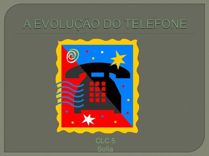A EVOLUÇÃO DO TELEFONE<br />CLC 5<br />Sofia <br />