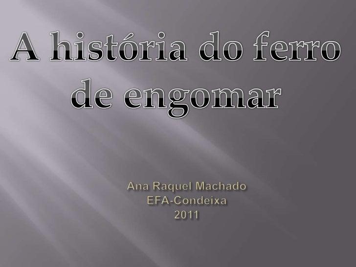 A história do ferro de engomar<br />Ana Raquel MachadoEFA-Condeixa2011<br />