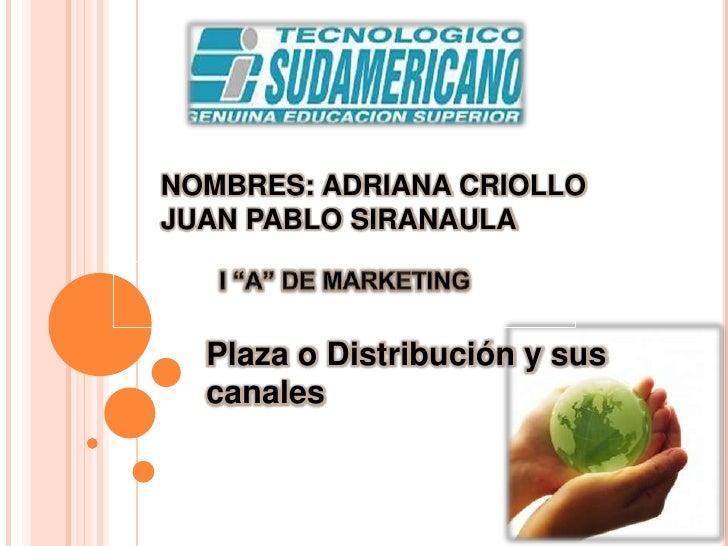 """NOMBRES: ADRIANA CRIOLLOJUAN PABLO SIRANAULA<br />I """"A"""" DE MARKETING<br />Plaza o Distribución y sus canales <br />"""