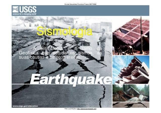 A Sismologia é o ramo daGeofísica que estuda os sismos, assuas causas e os seus efeitos.SismologiaSismologiaEscola Secundá...