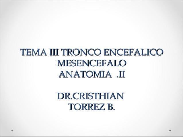 TEMA III TRONCO ENCEFALICO       MESENCEFALO        ANATOMIA .II      DR.CRISTHIAN        TORREZ B.