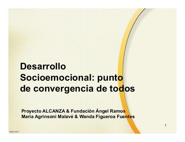 Desarrollo Socioemocional: punto de convergencia de todos Proyecto ALCANZA & Fundación Ángel Ramos Maria Agrinsoni Malavé ...