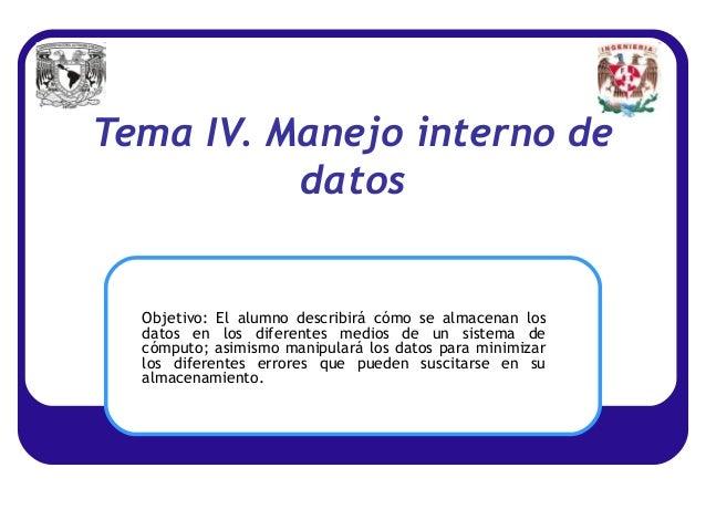 Tema IV. Manejo interno de          datos  Objetivo: El alumno describirá cómo se almacenan los  datos en los diferentes m...