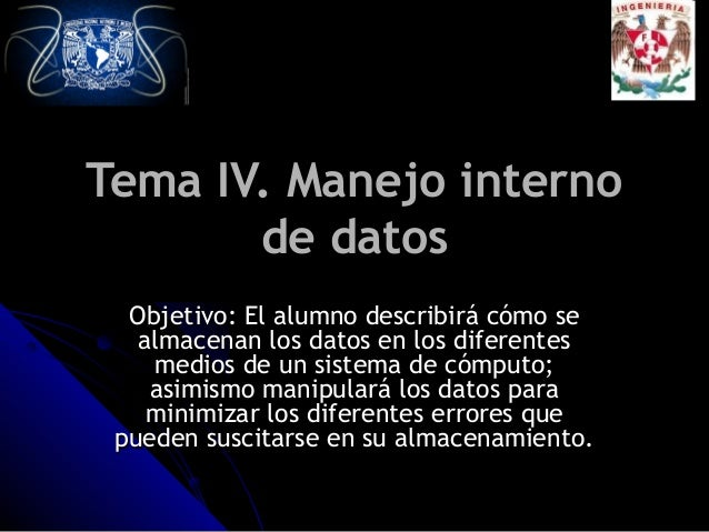 Tema IV. Manejo internoTema IV. Manejo interno de datosde datos Objetivo: El alumno describirá cómo seObjetivo: El alumno ...
