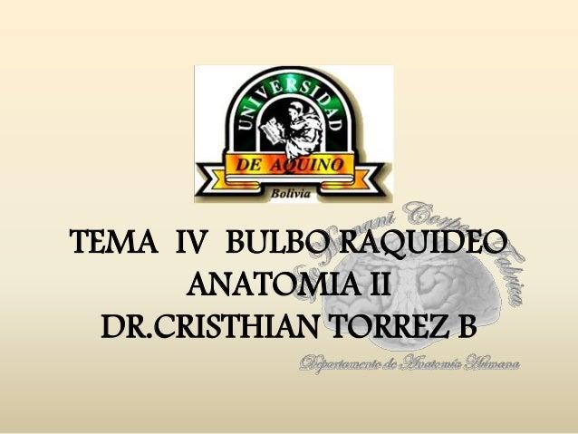 TEMA IV BULBO RAQUIDEOANATOMIA IIDR.CRISTHIAN TORREZ B