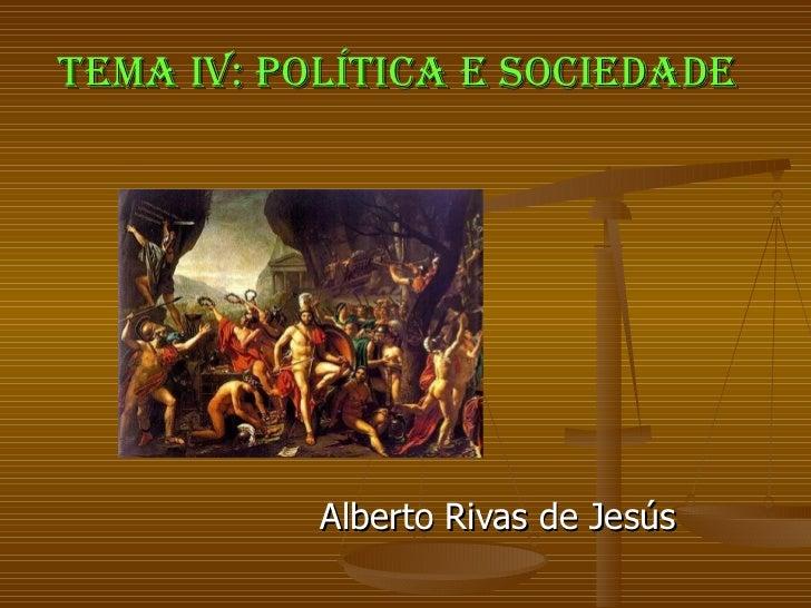 TEMA IV: POLÍTICA E SOCIEDADE Alberto Rivas de Jesús