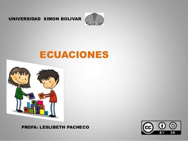 UNIVERSIDAD SIMON BOLIVAR  ECUACIONES  PROFA: LESLIBETH PACHECO