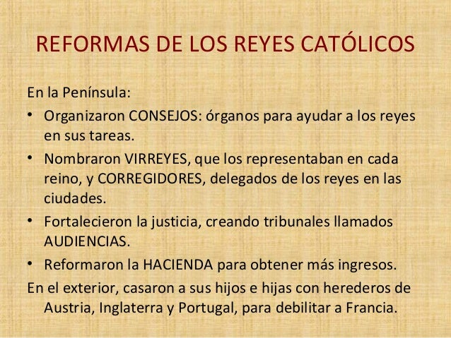 REFORMAS DE LOS REYES CATÓLICOS  En la Península:  • Organizaron CONSEJOS: órganos para ayudar a los reyes  en sus tareas....